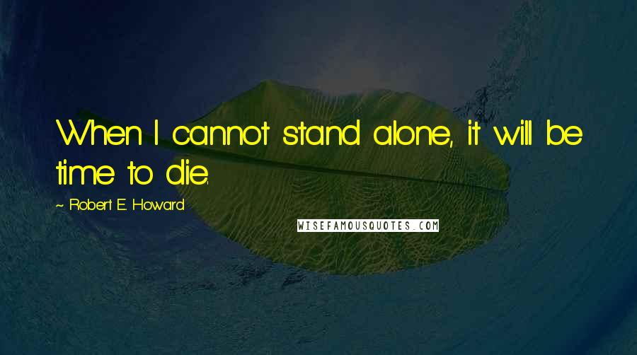 Robert E. Howard quotes: When I cannot stand alone, it will be time to die.