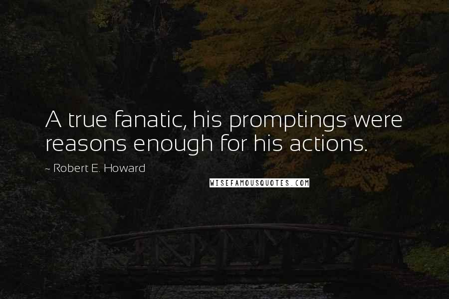 Robert E. Howard quotes: A true fanatic, his promptings were reasons enough for his actions.
