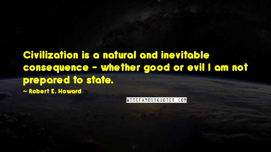 Robert E. Howard quotes: Civilization is a natural and inevitable consequence - whether good or evil I am not prepared to state.