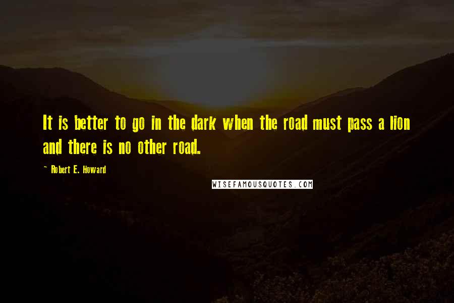 Robert E. Howard quotes: It is better to go in the dark when the road must pass a lion and there is no other road.