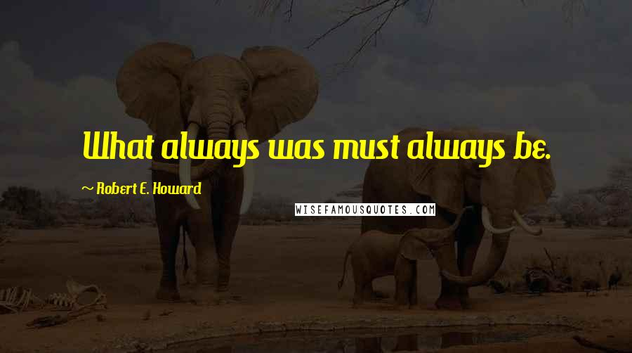 Robert E. Howard quotes: What always was must always be.