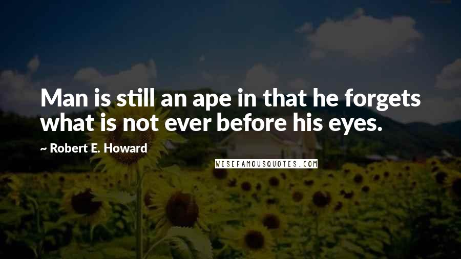 Robert E. Howard quotes: Man is still an ape in that he forgets what is not ever before his eyes.