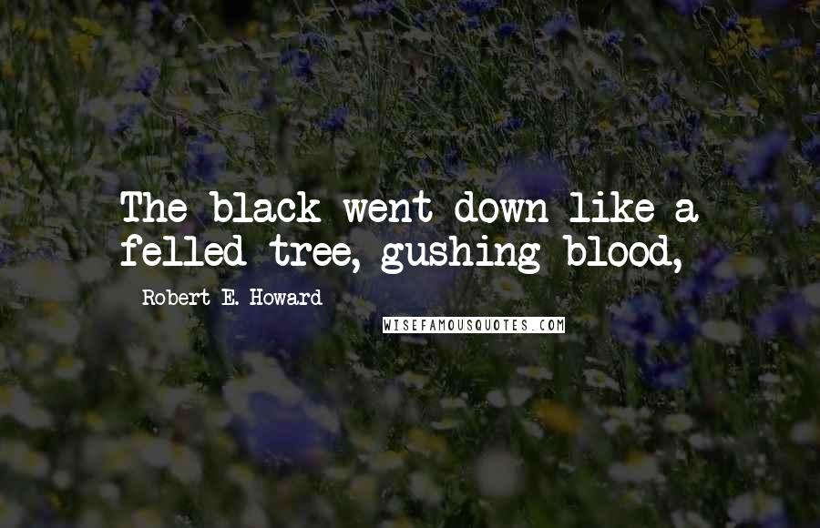 Robert E. Howard quotes: The black went down like a felled tree, gushing blood,