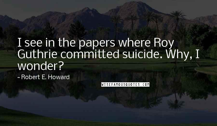 Robert E. Howard quotes: I see in the papers where Roy Guthrie committed suicide. Why, I wonder?