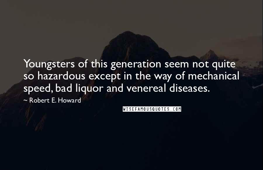 Robert E. Howard quotes: Youngsters of this generation seem not quite so hazardous except in the way of mechanical speed, bad liquor and venereal diseases.