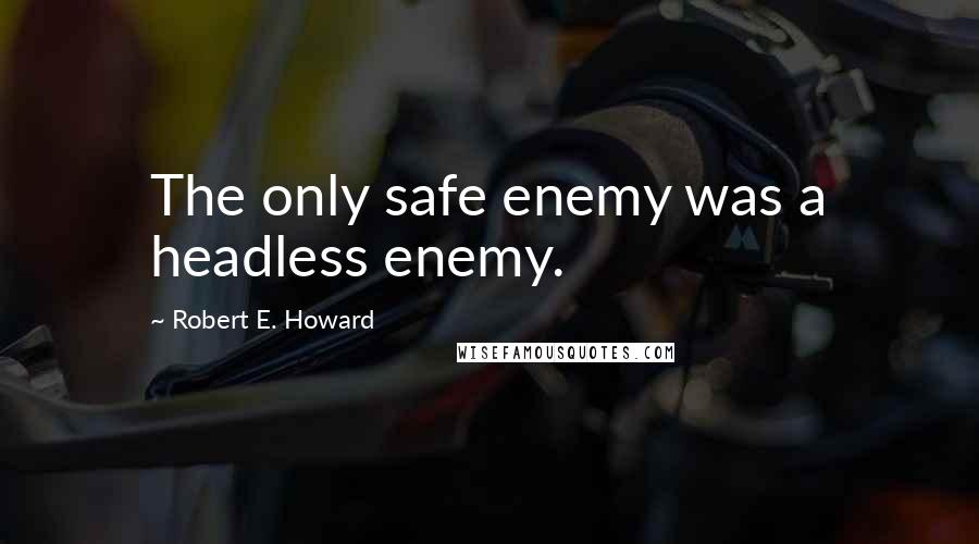 Robert E. Howard quotes: The only safe enemy was a headless enemy.