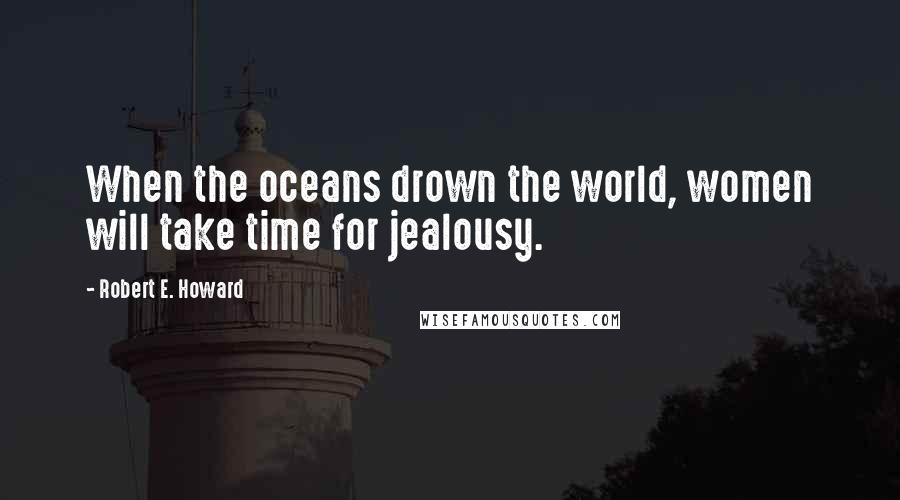 Robert E. Howard quotes: When the oceans drown the world, women will take time for jealousy.
