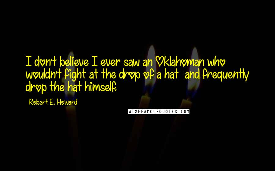 Robert E. Howard quotes: I don't believe I ever saw an Oklahoman who wouldn't fight at the drop of a hat and frequently drop the hat himself.