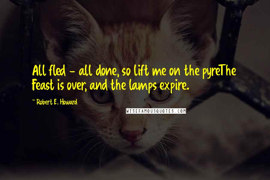 Robert E. Howard quotes: All fled - all done, so lift me on the pyreThe Feast is over, and the lamps expire.