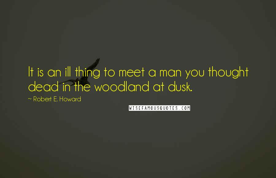 Robert E. Howard quotes: It is an ill thing to meet a man you thought dead in the woodland at dusk.