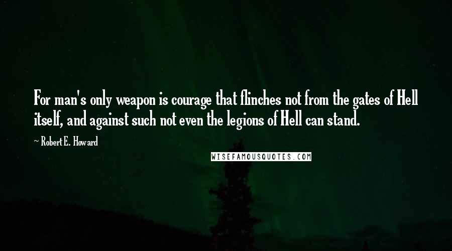 Robert E. Howard quotes: For man's only weapon is courage that flinches not from the gates of Hell itself, and against such not even the legions of Hell can stand.