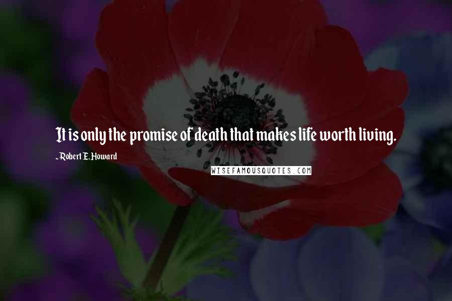 Robert E. Howard quotes: It is only the promise of death that makes life worth living.