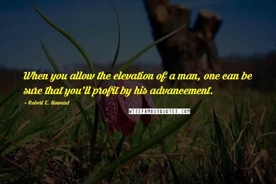 Robert E. Howard quotes: When you allow the elevation of a man, one can be sure that you'll profit by his advancement.
