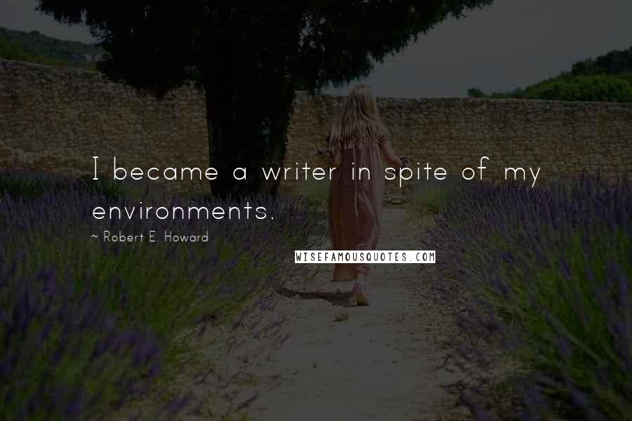 Robert E. Howard quotes: I became a writer in spite of my environments.