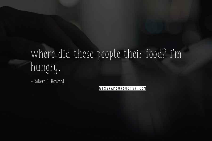Robert E. Howard quotes: where did these people their food? i'm hungry.