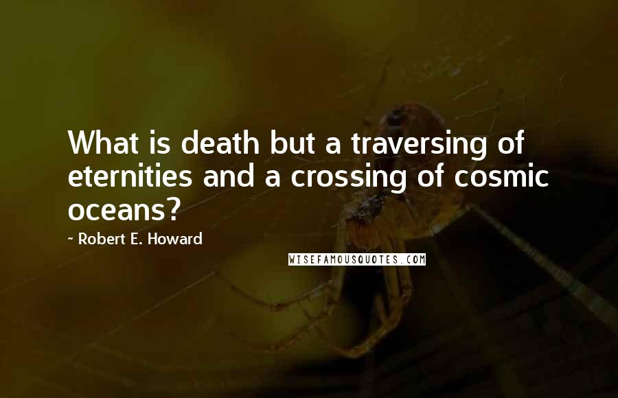 Robert E. Howard quotes: What is death but a traversing of eternities and a crossing of cosmic oceans?