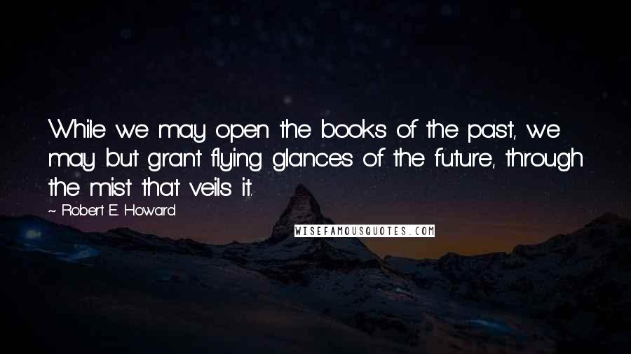 Robert E. Howard quotes: While we may open the books of the past, we may but grant flying glances of the future, through the mist that veils it.