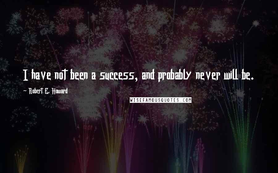 Robert E. Howard quotes: I have not been a success, and probably never will be.