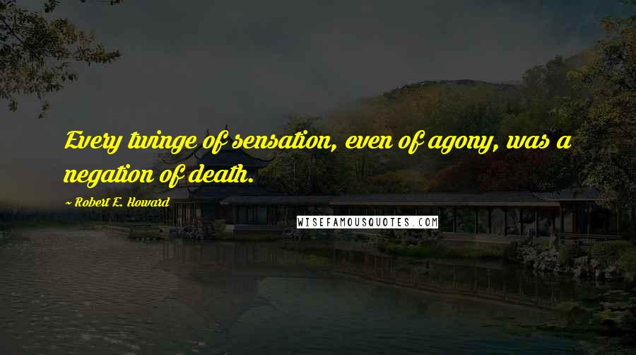 Robert E. Howard quotes: Every twinge of sensation, even of agony, was a negation of death.