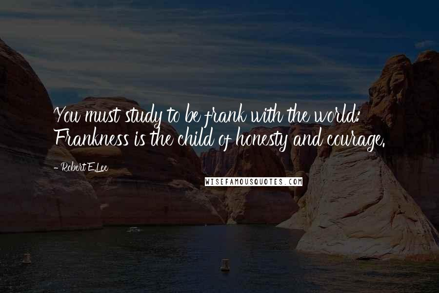 Robert E.Lee quotes: You must study to be frank with the world: Frankness is the child of honesty and courage.