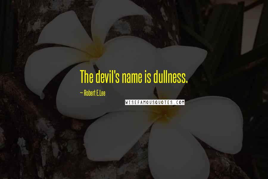 Robert E.Lee quotes: The devil's name is dullness.