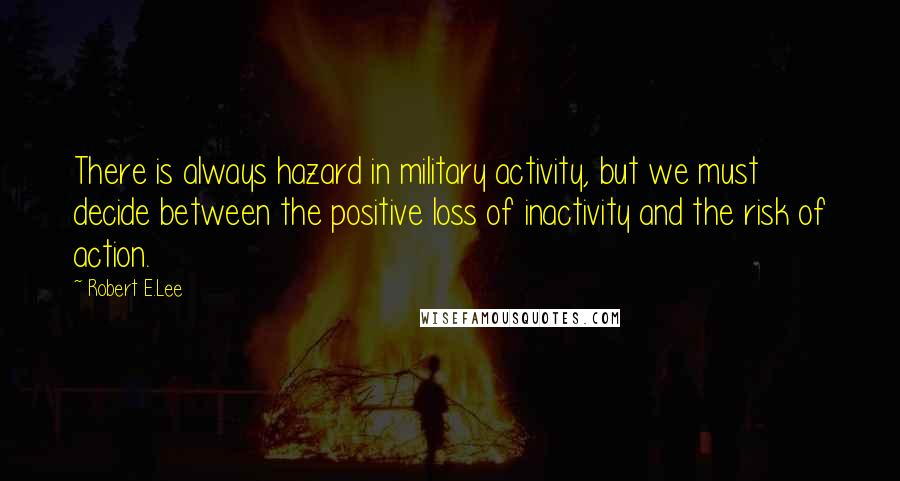 Robert E.Lee quotes: There is always hazard in military activity, but we must decide between the positive loss of inactivity and the risk of action.