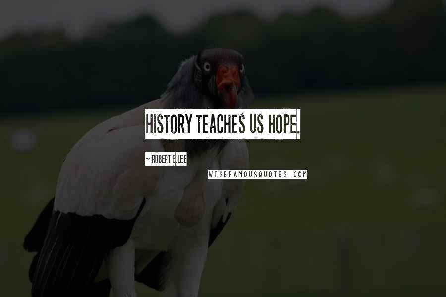 Robert E.Lee quotes: History teaches us hope.