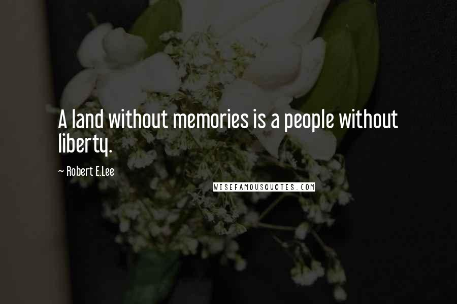 Robert E.Lee quotes: A land without memories is a people without liberty.