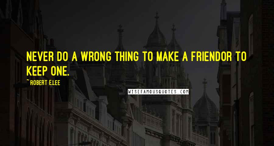 Robert E.Lee quotes: Never do a wrong thing to make a friendor to keep one.