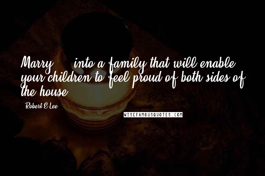 Robert E.Lee quotes: Marry ... into a family that will enable your children to feel proud of both sides of the house.