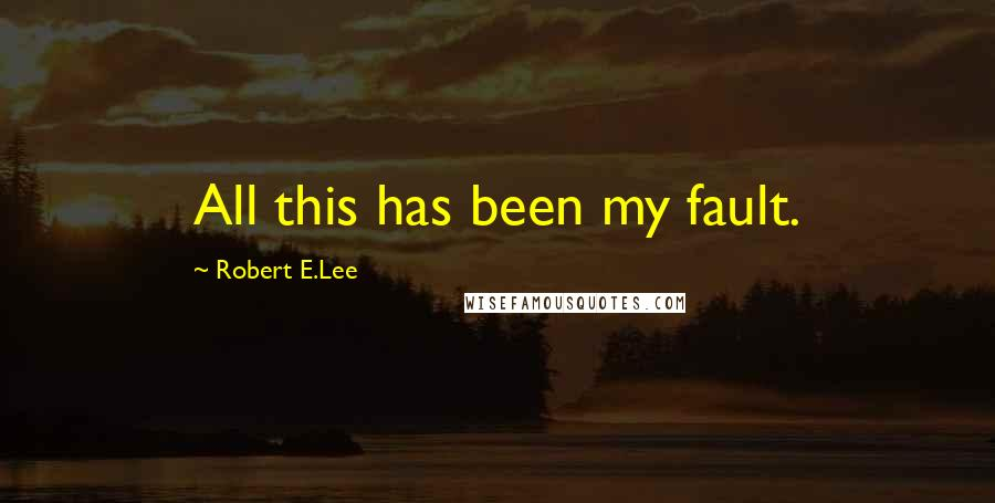 Robert E.Lee quotes: All this has been my fault.