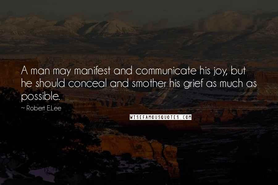 Robert E.Lee quotes: A man may manifest and communicate his joy, but he should conceal and smother his grief as much as possible.