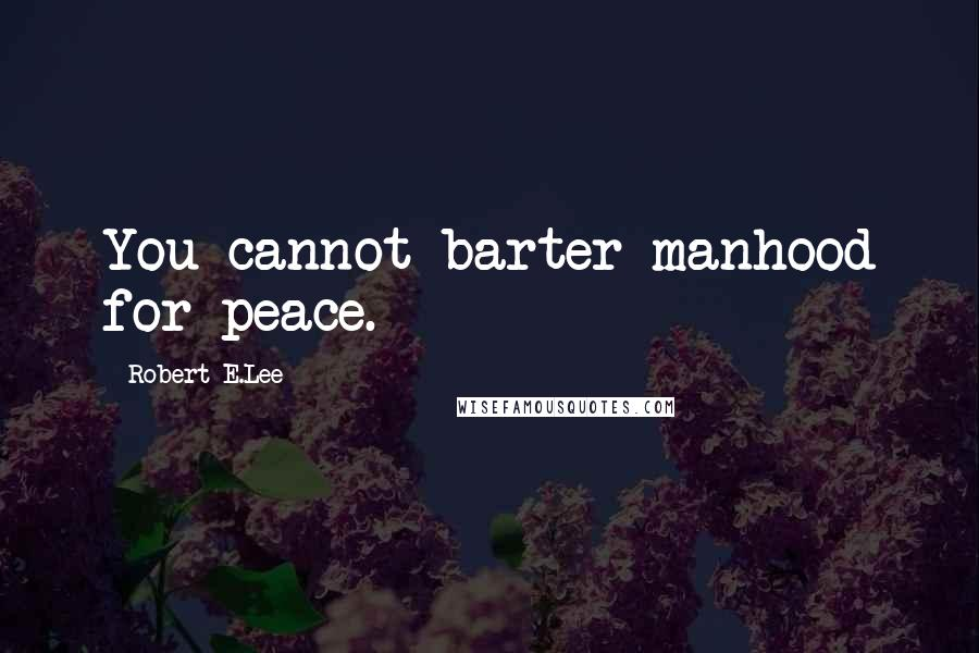 Robert E.Lee quotes: You cannot barter manhood for peace.