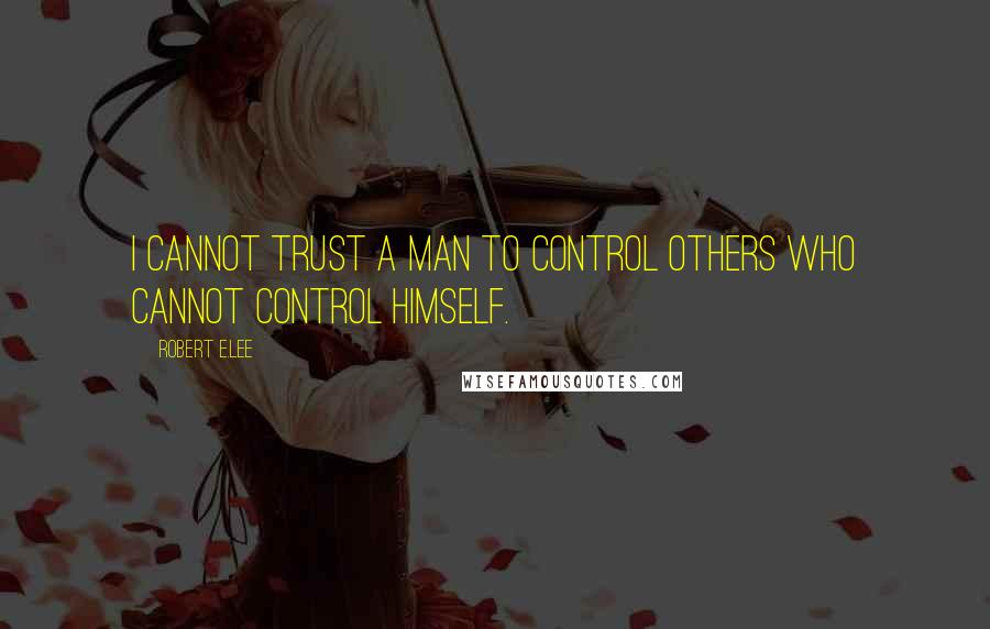 Robert E.Lee quotes: I cannot trust a man to control others who cannot control himself.