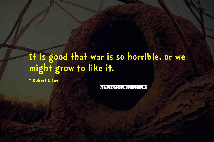 Robert E.Lee quotes: It is good that war is so horrible, or we might grow to like it.