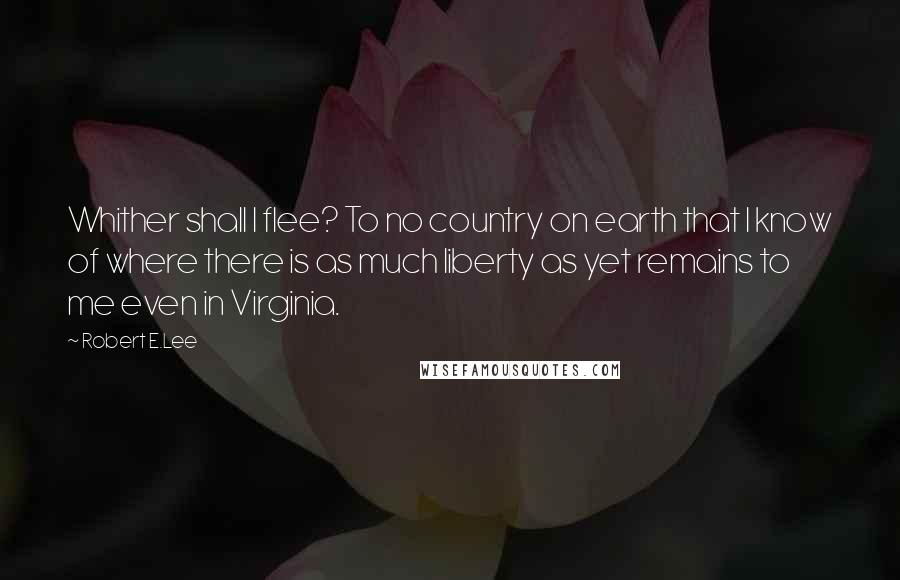 Robert E.Lee quotes: Whither shall I flee? To no country on earth that I know of where there is as much liberty as yet remains to me even in Virginia.