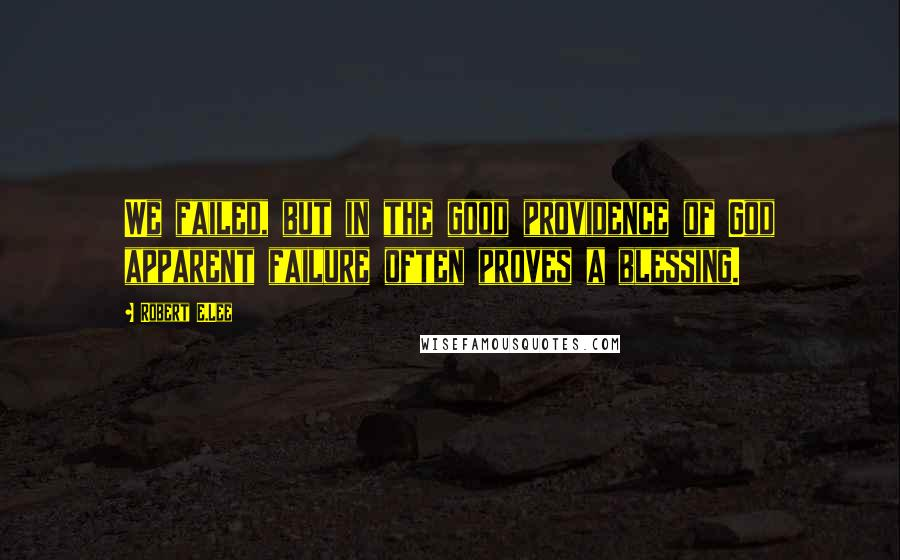 Robert E.Lee quotes: We failed, but in the good providence of God apparent failure often proves a blessing.