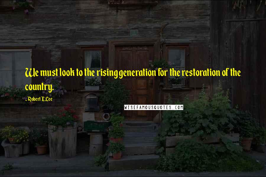 Robert E.Lee quotes: We must look to the rising generation for the restoration of the country.