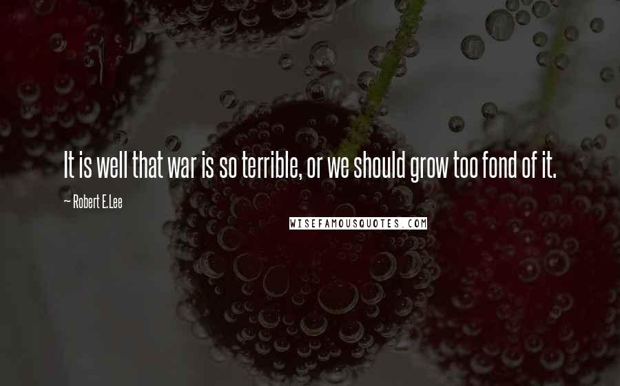 Robert E.Lee quotes: It is well that war is so terrible, or we should grow too fond of it.