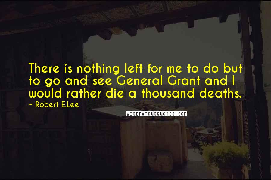 Robert E.Lee quotes: There is nothing left for me to do but to go and see General Grant and I would rather die a thousand deaths.