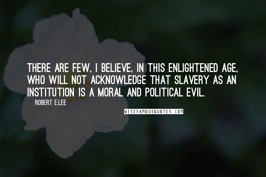 Robert E.Lee quotes: There are few, I believe, in this enlightened age, who will not acknowledge that slavery as an institution is a moral and political evil.