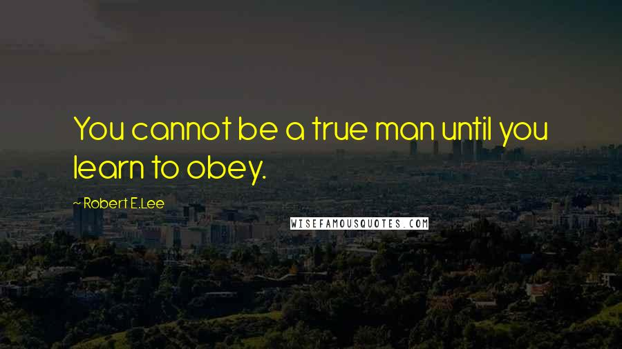 Robert E.Lee quotes: You cannot be a true man until you learn to obey.