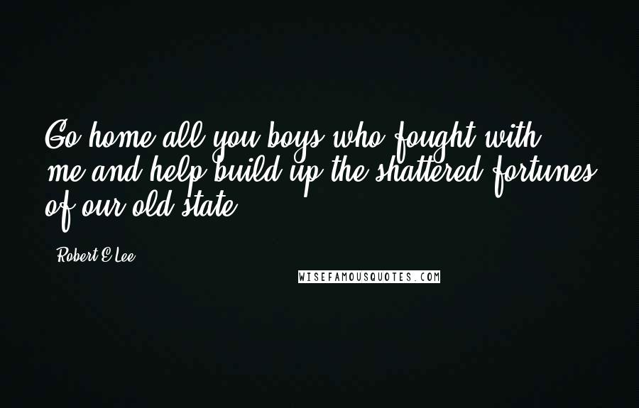 Robert E.Lee quotes: Go home all you boys who fought with me and help build up the shattered fortunes of our old state