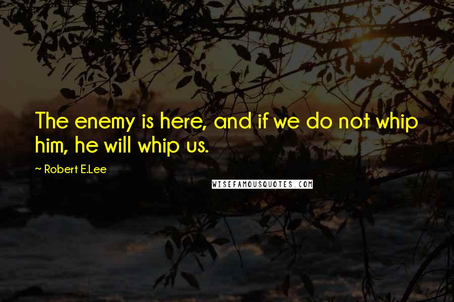 Robert E.Lee quotes: The enemy is here, and if we do not whip him, he will whip us.