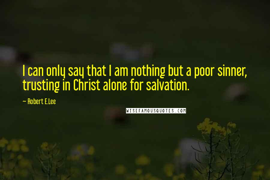 Robert E.Lee quotes: I can only say that I am nothing but a poor sinner, trusting in Christ alone for salvation.