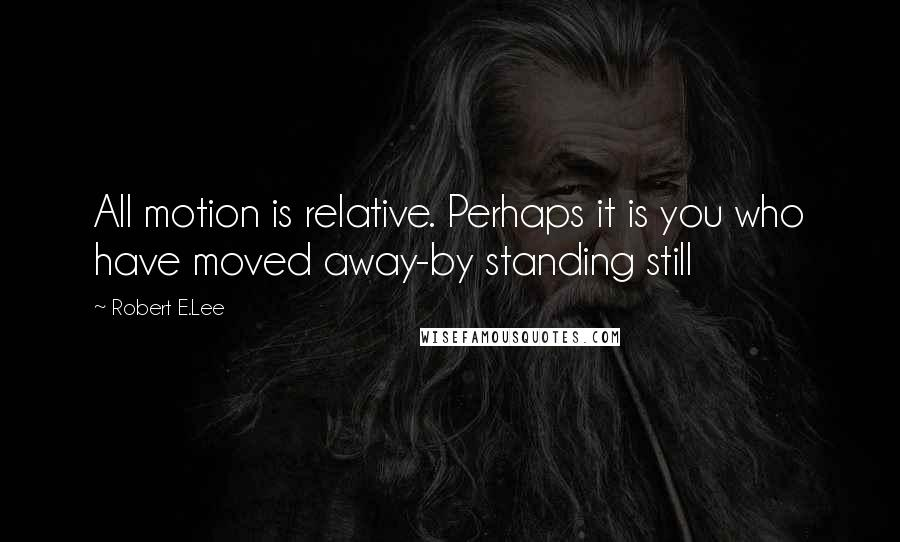 Robert E.Lee quotes: All motion is relative. Perhaps it is you who have moved away-by standing still