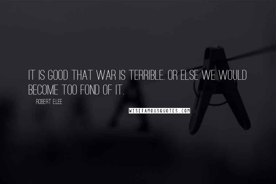 Robert E.Lee quotes: It is good that war is terrible. Or else we would become too fond of it.