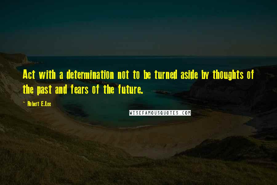 Robert E.Lee quotes: Act with a determination not to be turned aside by thoughts of the past and fears of the future.