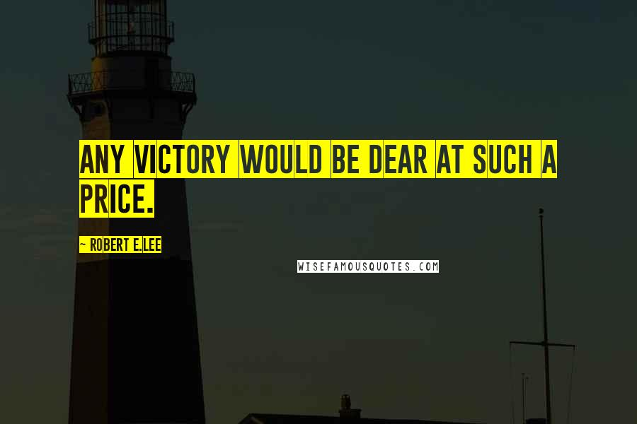 Robert E.Lee quotes: Any victory would be dear at such a price.