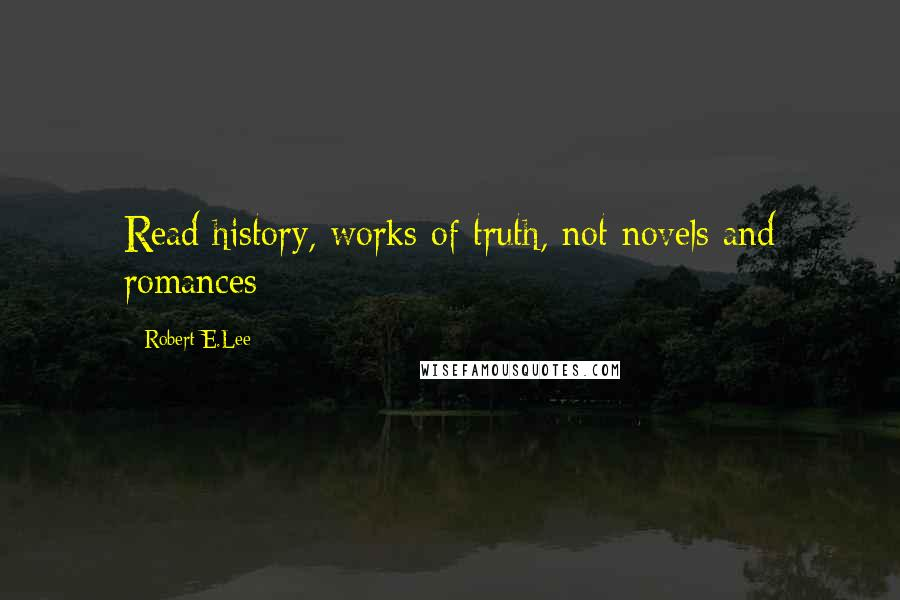 Robert E.Lee quotes: Read history, works of truth, not novels and romances